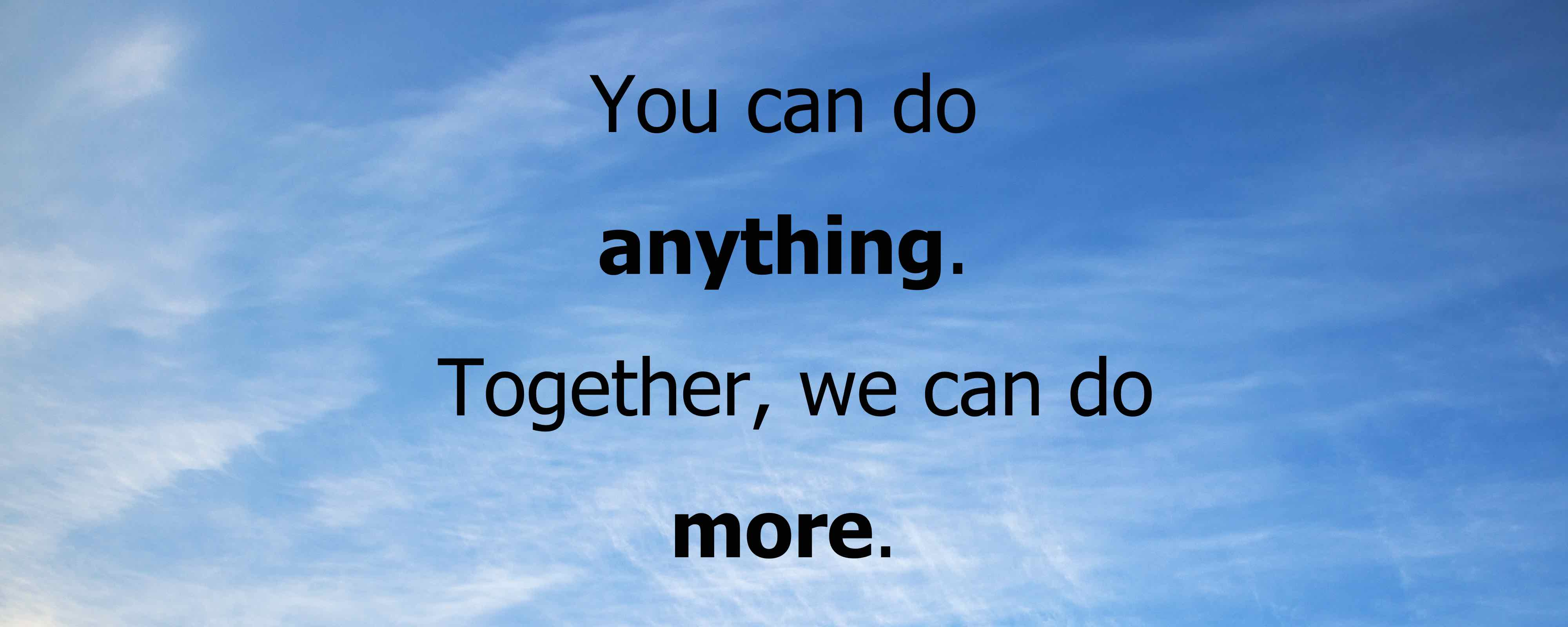 You can do anything. Together, we can do more.
